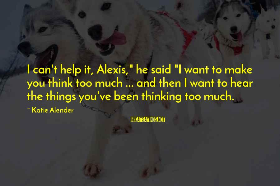 "Katie Alender Sayings By Katie Alender: I can't help it, Alexis,"" he said ""I want to make you think too much"