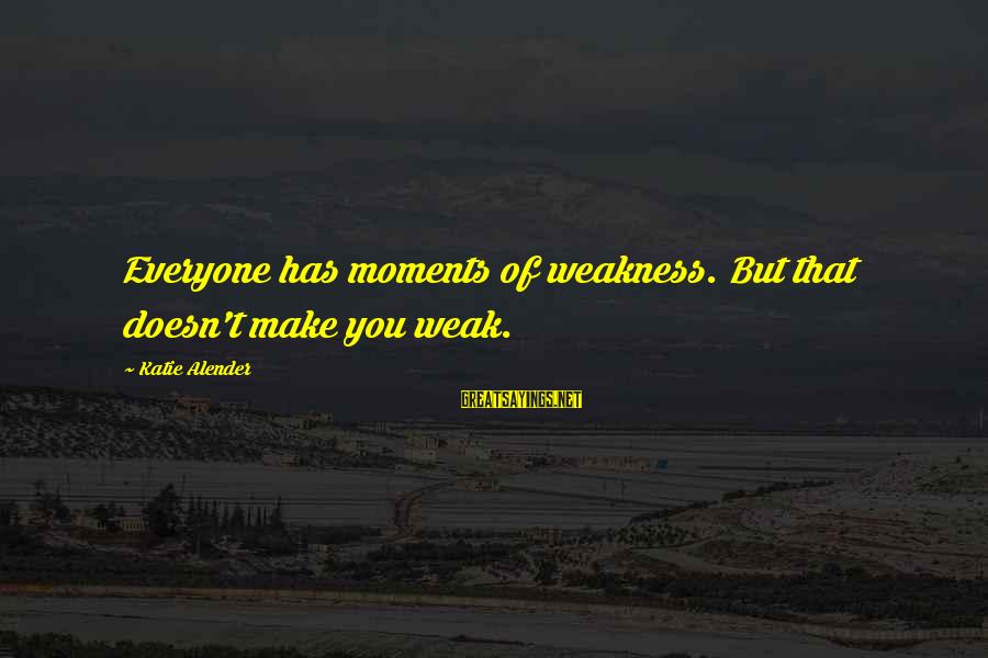 Katie Alender Sayings By Katie Alender: Everyone has moments of weakness. But that doesn't make you weak.