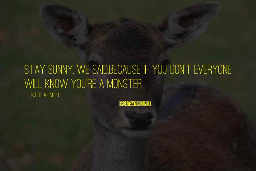 Katie Alender Sayings By Katie Alender: Stay sunny, we said.Because if you don't everyone will know you're a monster