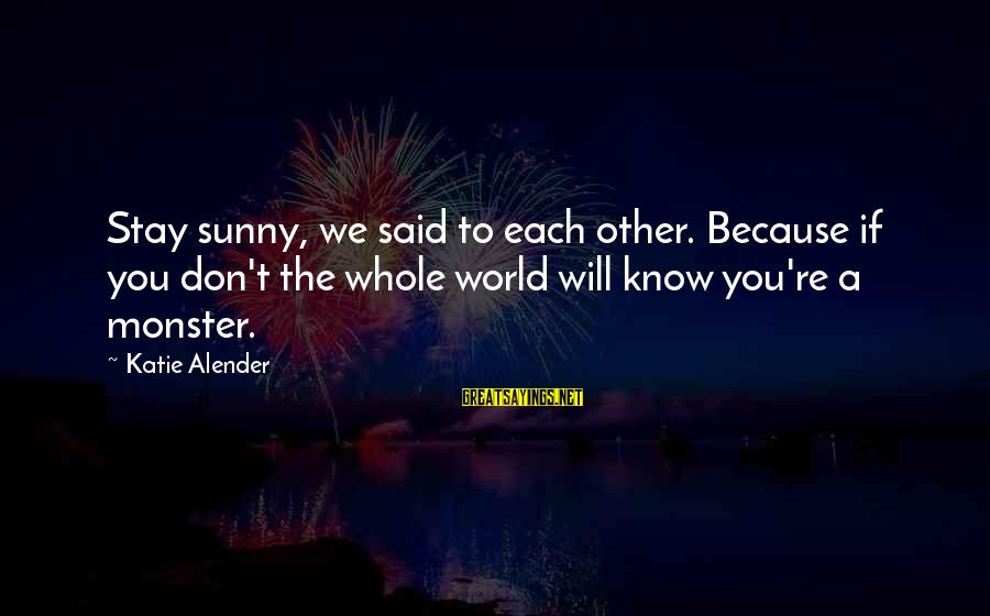 Katie Alender Sayings By Katie Alender: Stay sunny, we said to each other. Because if you don't the whole world will