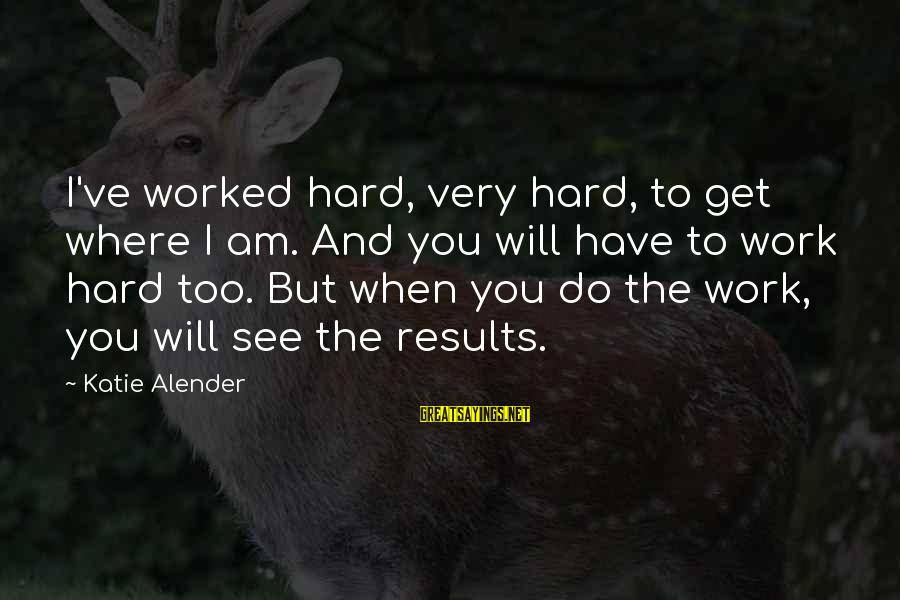 Katie Alender Sayings By Katie Alender: I've worked hard, very hard, to get where I am. And you will have to