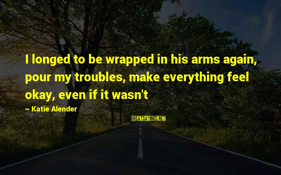 Katie Alender Sayings By Katie Alender: I longed to be wrapped in his arms again, pour my troubles, make everything feel