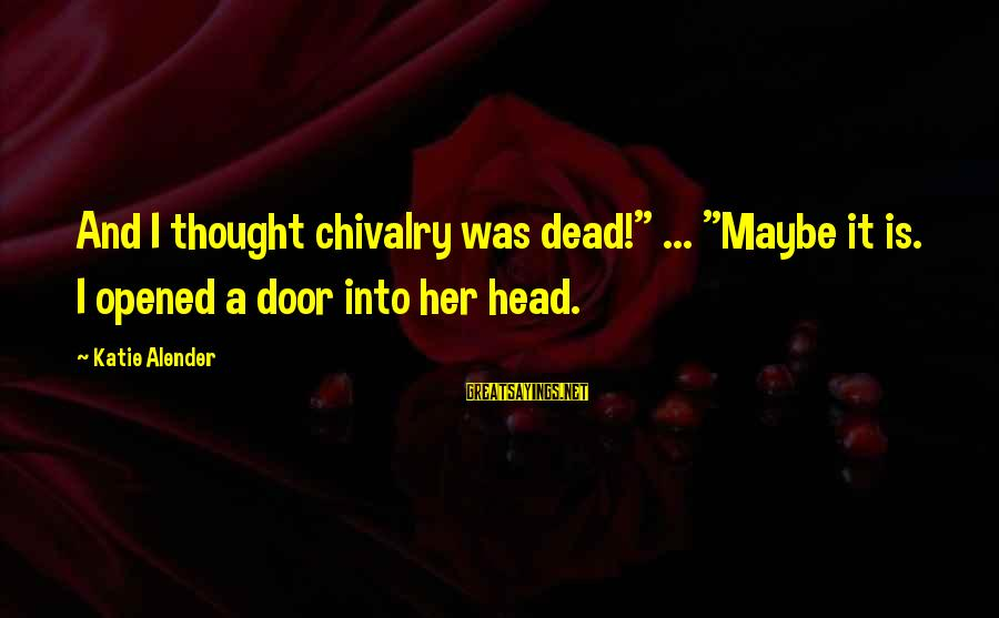 "Katie Alender Sayings By Katie Alender: And I thought chivalry was dead!"" ... ""Maybe it is. I opened a door into"