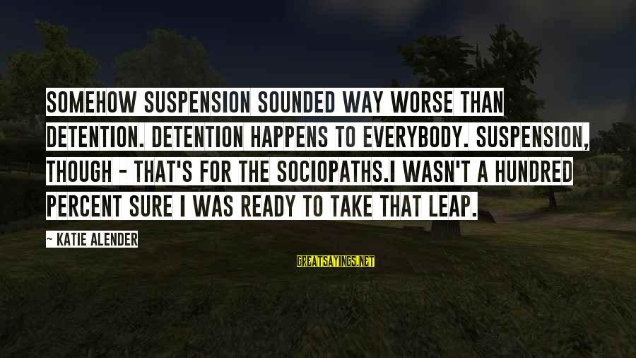 Katie Alender Sayings By Katie Alender: Somehow suspension sounded way worse than detention. Detention happens to everybody. Suspension, though - that's
