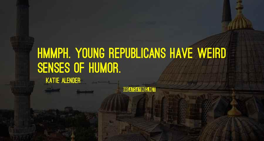 Katie Alender Sayings By Katie Alender: Hmmph. Young Republicans have weird senses of humor.