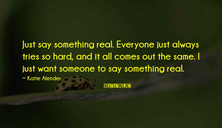 Katie Alender Sayings By Katie Alender: Just say something real. Everyone just always tries so hard, and it all comes out