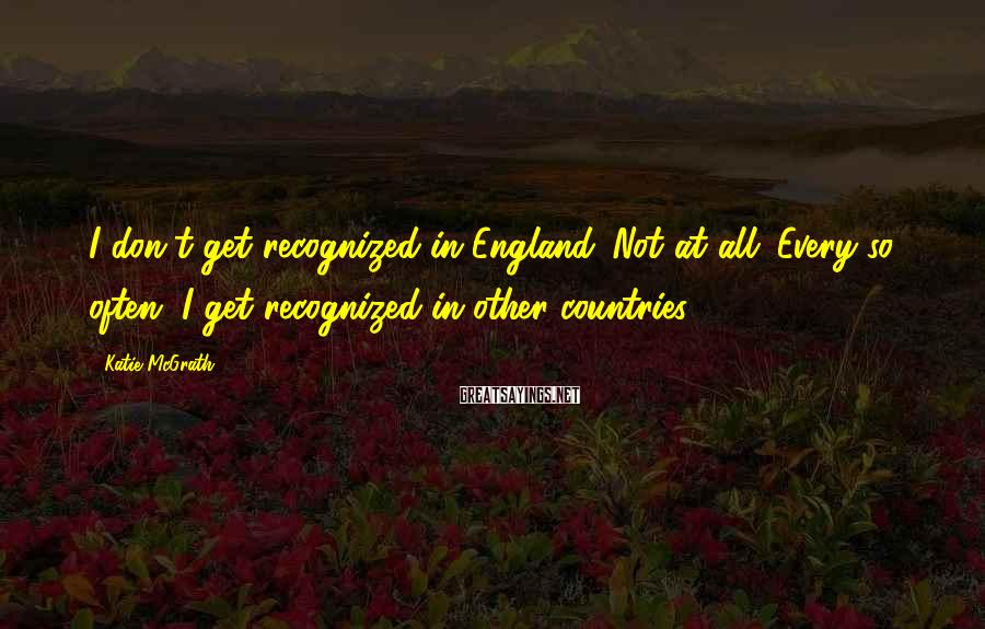 Katie McGrath Sayings: I don't get recognized in England. Not at all. Every so often, I get recognized