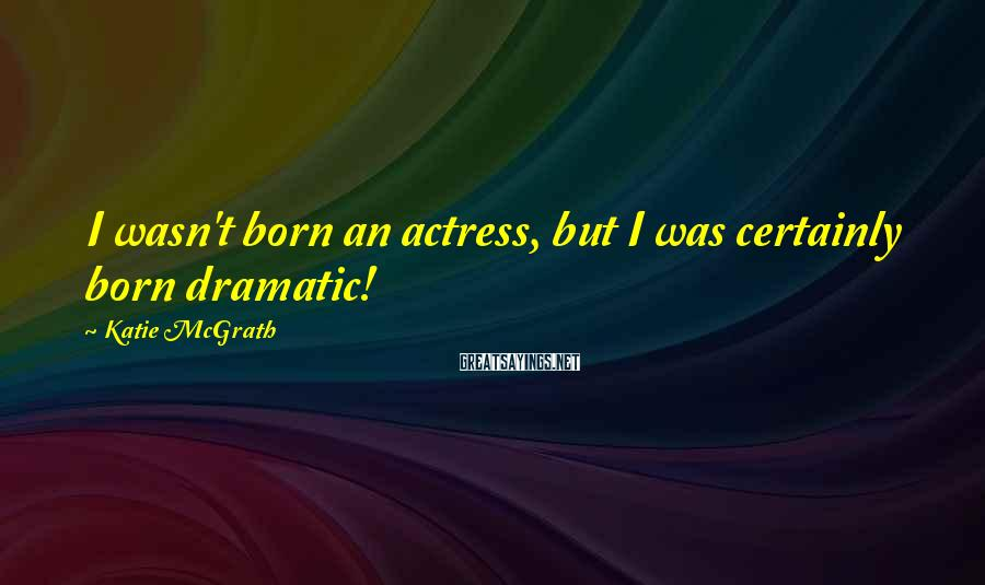 Katie McGrath Sayings: I wasn't born an actress, but I was certainly born dramatic!
