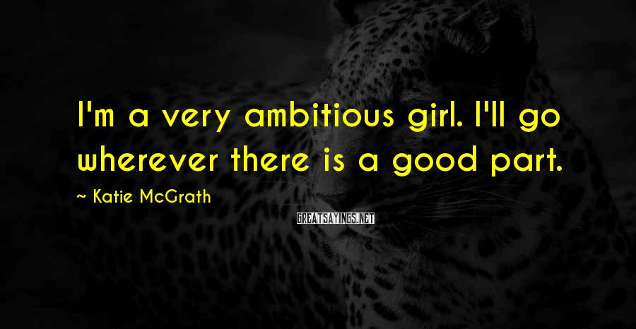 Katie McGrath Sayings: I'm a very ambitious girl. I'll go wherever there is a good part.