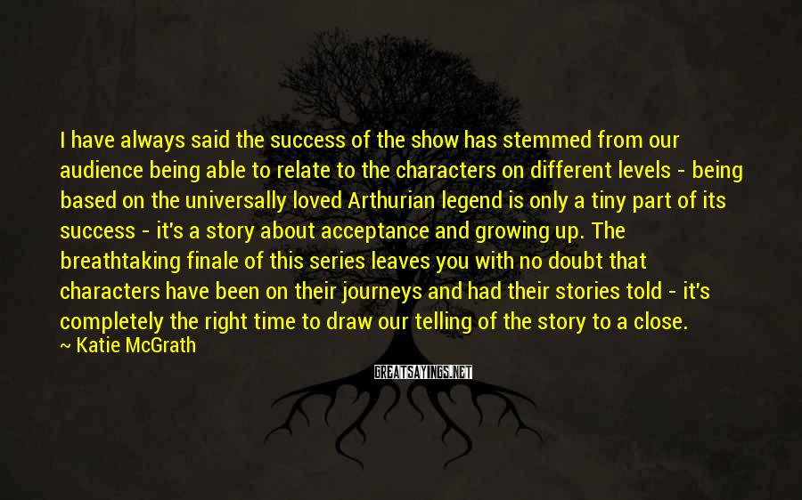 Katie McGrath Sayings: I have always said the success of the show has stemmed from our audience being