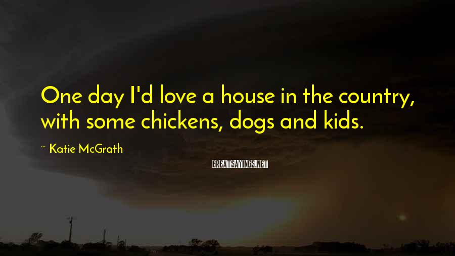 Katie McGrath Sayings: One day I'd love a house in the country, with some chickens, dogs and kids.