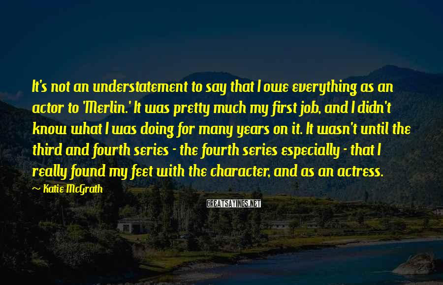 Katie McGrath Sayings: It's not an understatement to say that I owe everything as an actor to 'Merlin.'