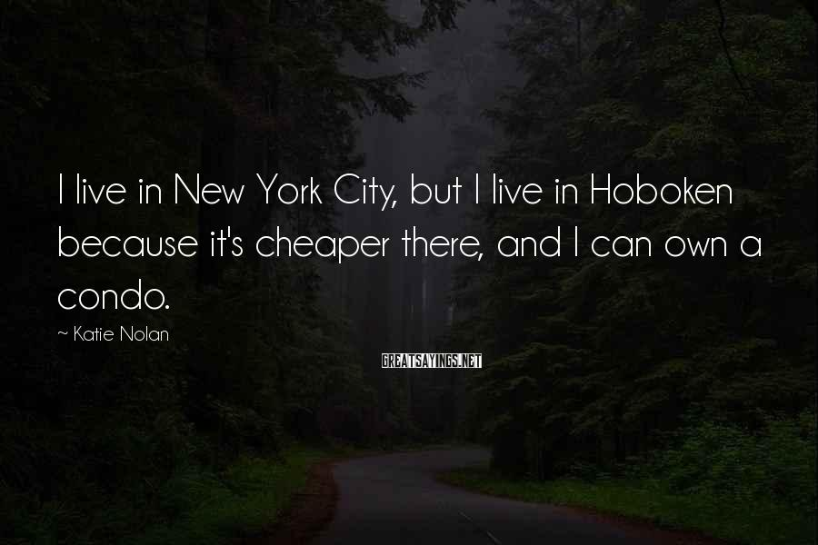 Katie Nolan Sayings: I live in New York City, but I live in Hoboken because it's cheaper there,