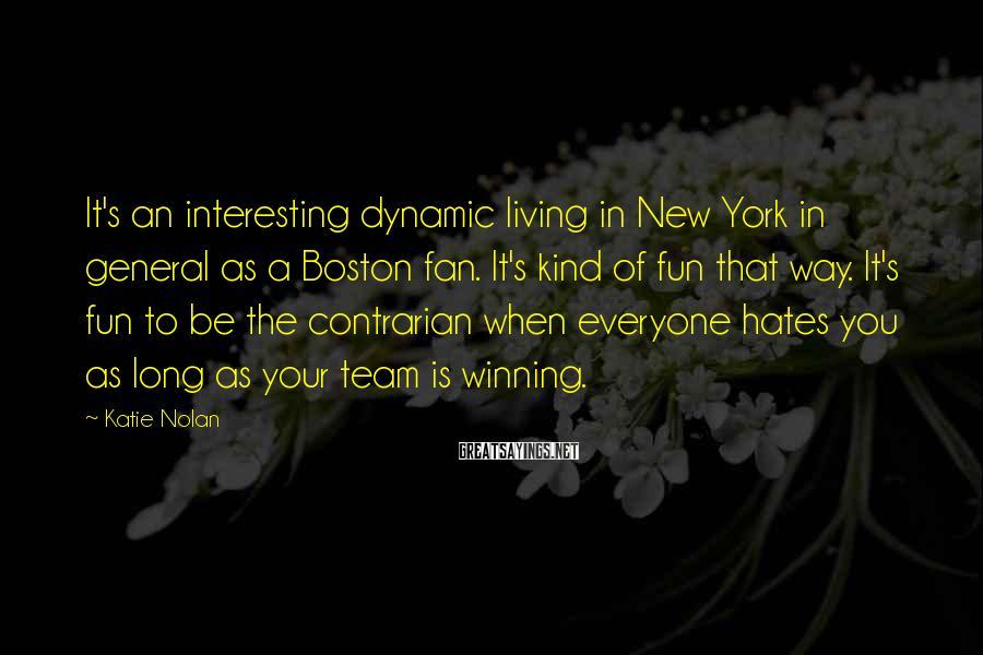Katie Nolan Sayings: It's an interesting dynamic living in New York in general as a Boston fan. It's