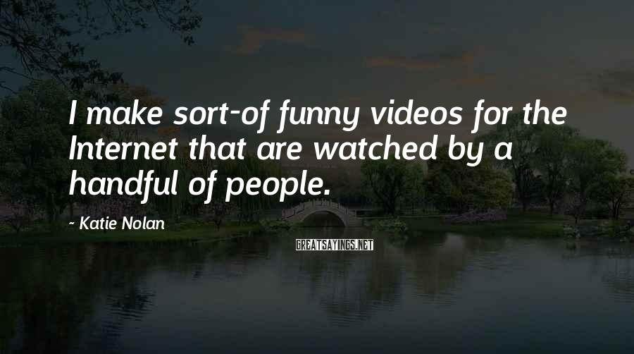 Katie Nolan Sayings: I make sort-of funny videos for the Internet that are watched by a handful of