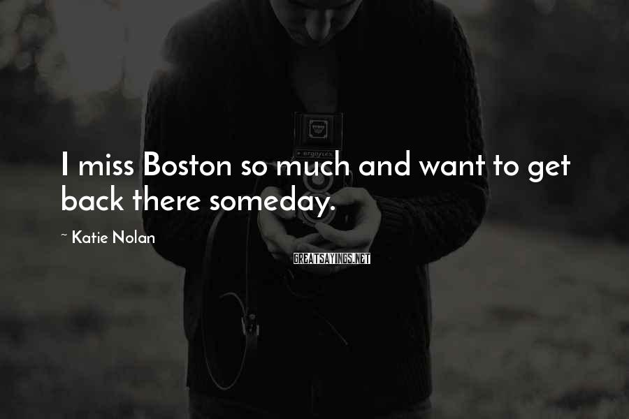 Katie Nolan Sayings: I miss Boston so much and want to get back there someday.