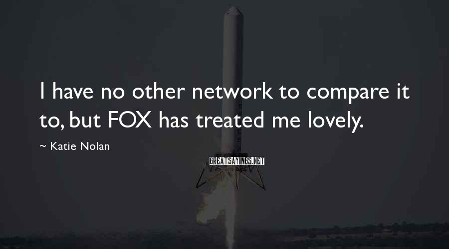 Katie Nolan Sayings: I have no other network to compare it to, but FOX has treated me lovely.
