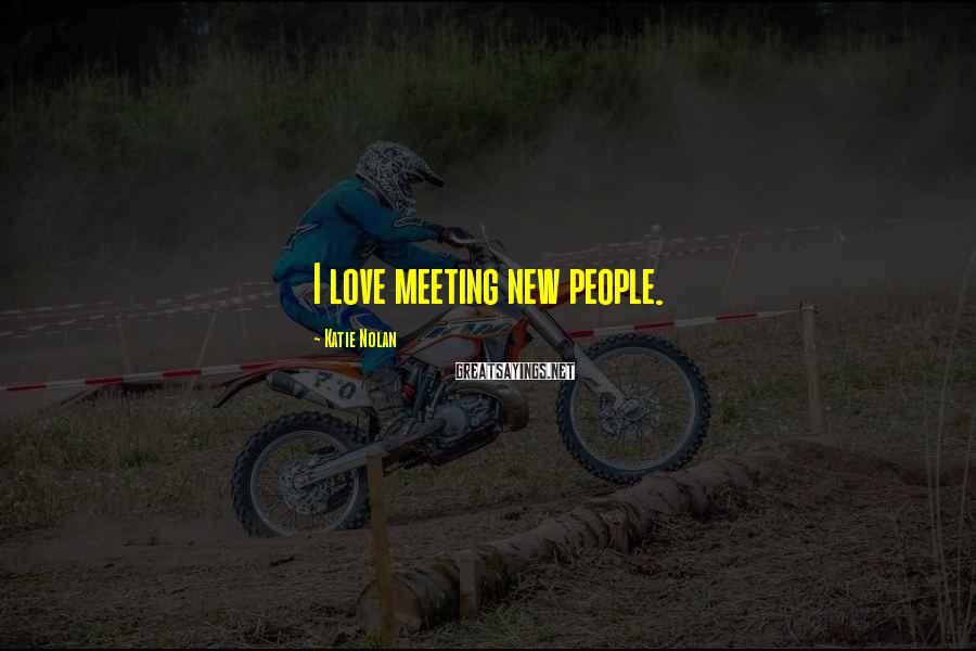 Katie Nolan Sayings: I love meeting new people.