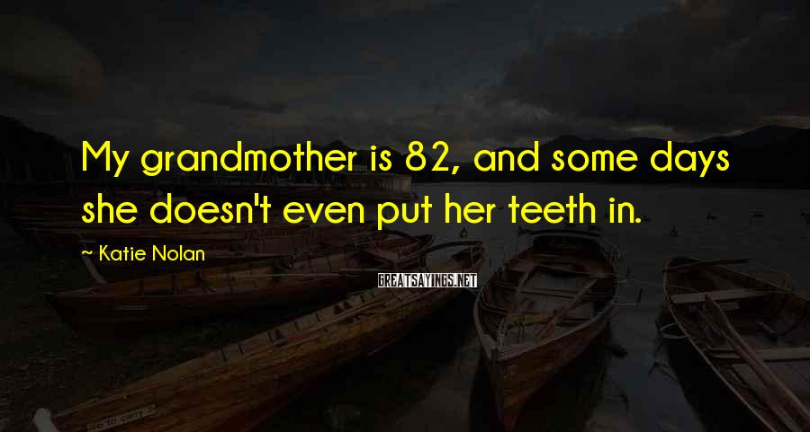 Katie Nolan Sayings: My grandmother is 82, and some days she doesn't even put her teeth in.