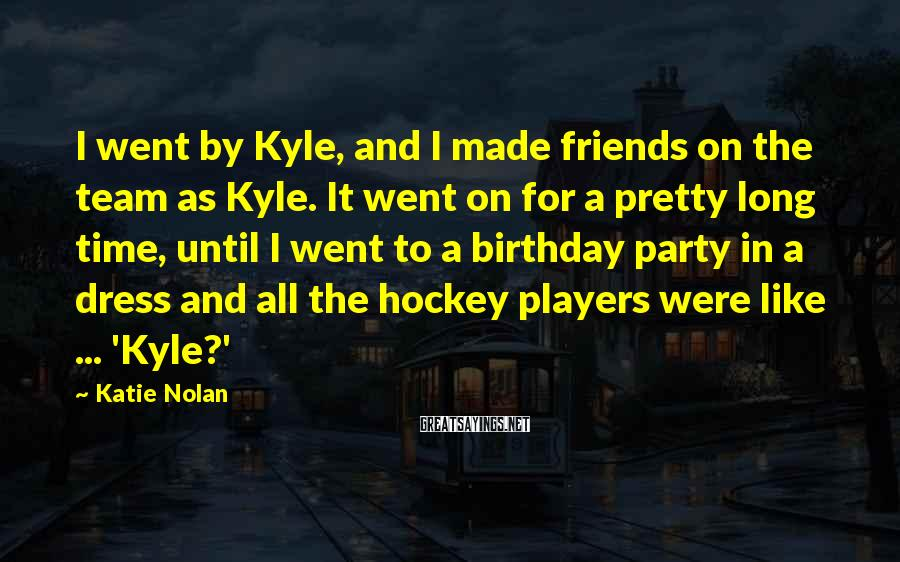 Katie Nolan Sayings: I went by Kyle, and I made friends on the team as Kyle. It went