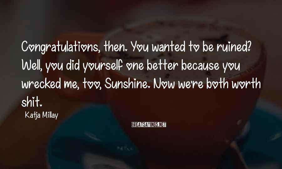 Katja Millay Sayings: Congratulations, then. You wanted to be ruined? Well, you did yourself one better because you
