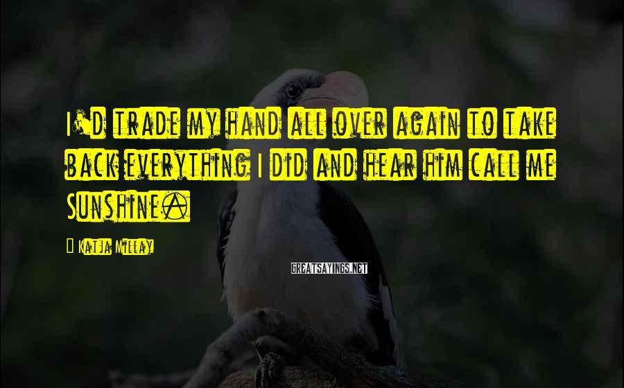 Katja Millay Sayings: I'd trade my hand all over again to take back everything I did and hear