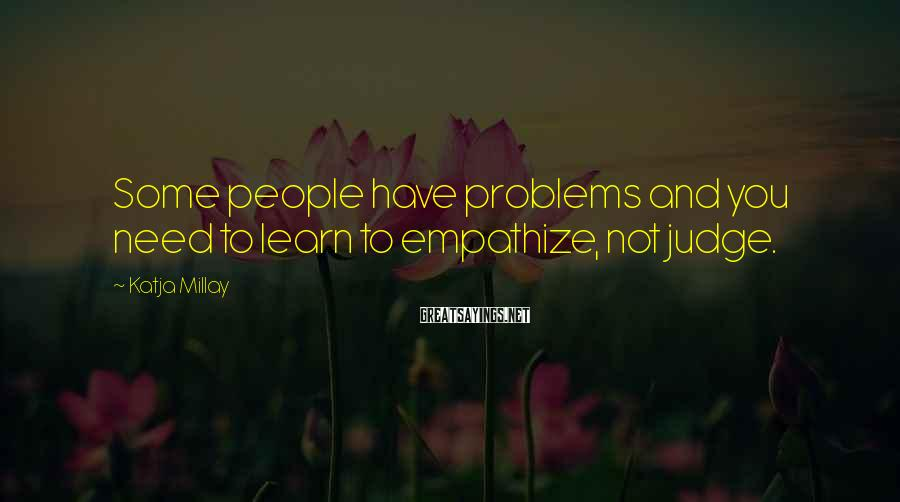 Katja Millay Sayings: Some people have problems and you need to learn to empathize, not judge.