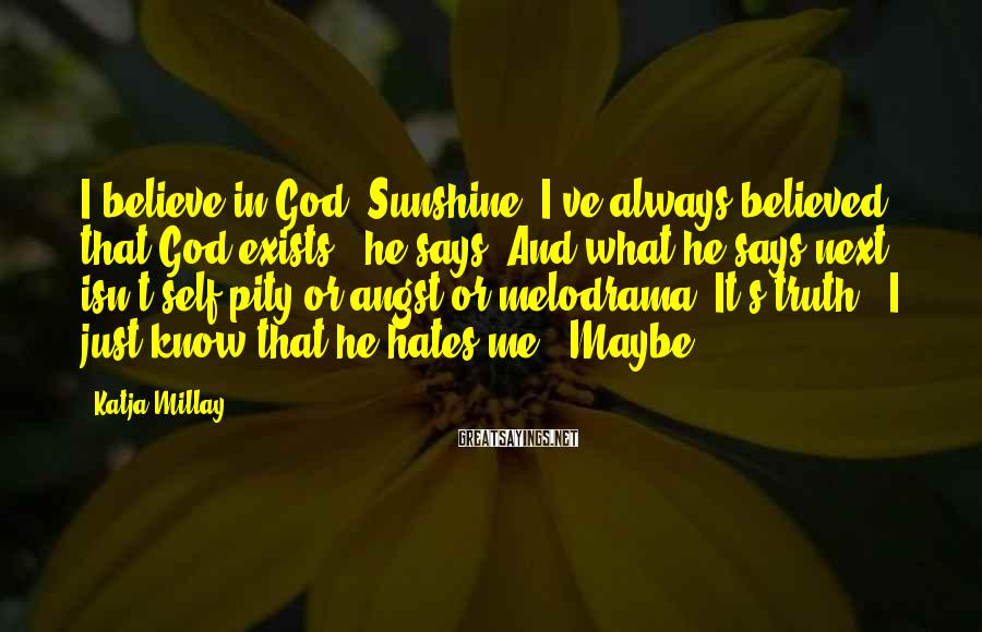 """Katja Millay Sayings: I believe in God, Sunshine. I've always believed that God exists,"""" he says. And what"""