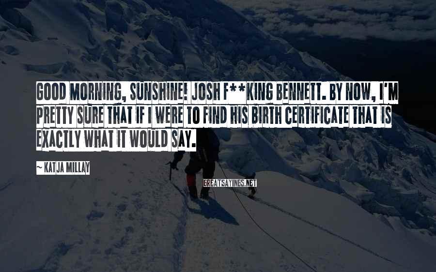 Katja Millay Sayings: Good Morning, Sunshine! Josh F**king Bennett. By now, I'm pretty sure that if I were