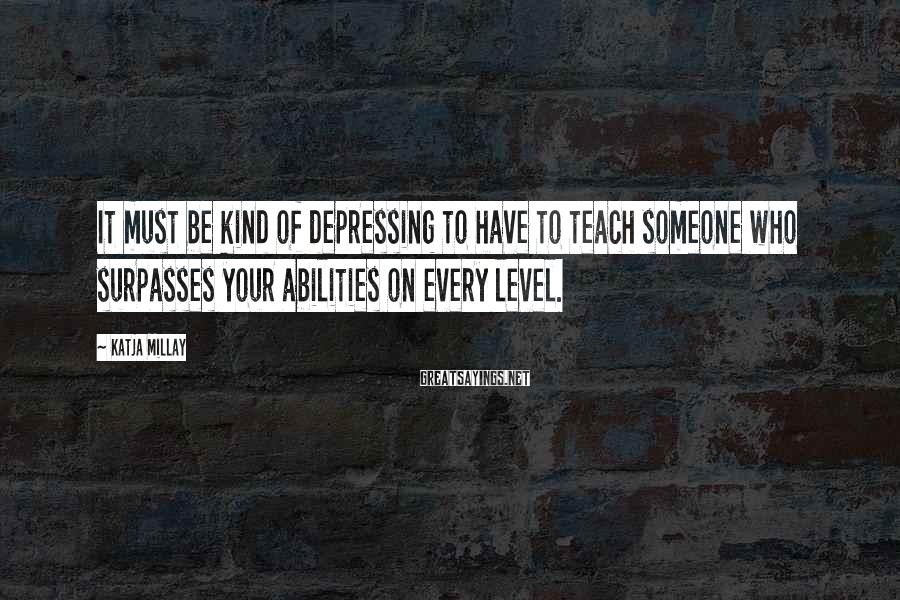 Katja Millay Sayings: It must be kind of depressing to have to teach someone who surpasses your abilities