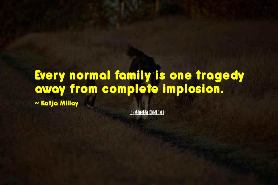 Katja Millay Sayings: Every normal family is one tragedy away from complete implosion.