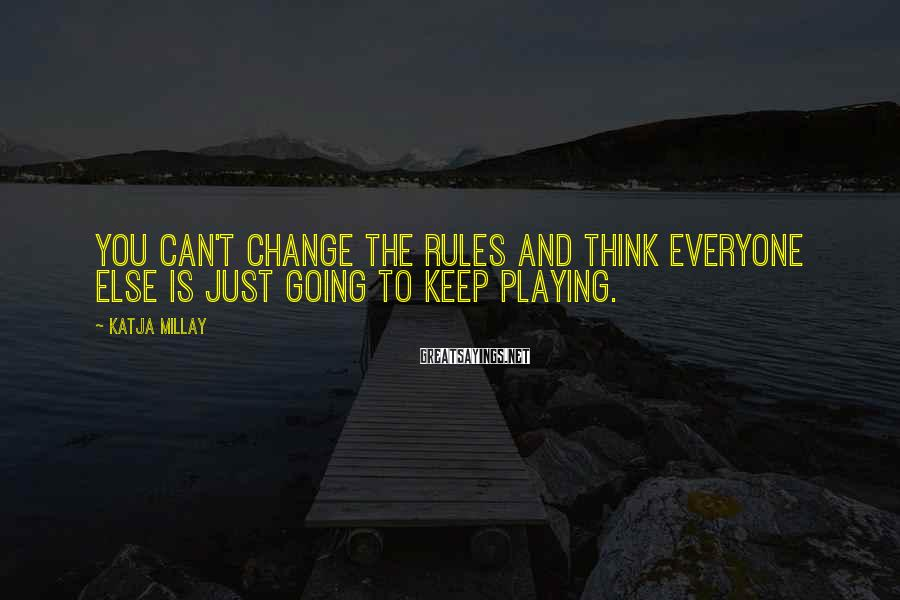 Katja Millay Sayings: You can't change the rules and think everyone else is just going to keep playing.