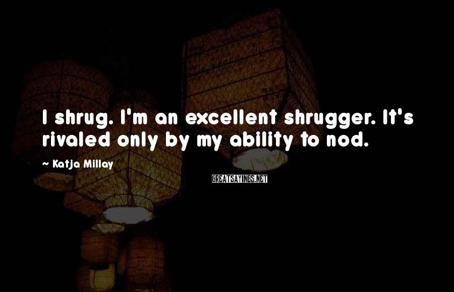 Katja Millay Sayings: I shrug. I'm an excellent shrugger. It's rivaled only by my ability to nod.