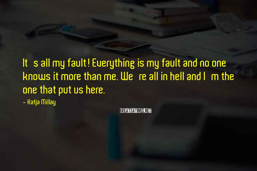 Katja Millay Sayings: It's all my fault! Everything is my fault and no one knows it more than