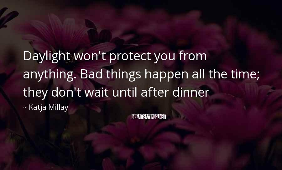 Katja Millay Sayings: Daylight won't protect you from anything. Bad things happen all the time; they don't wait
