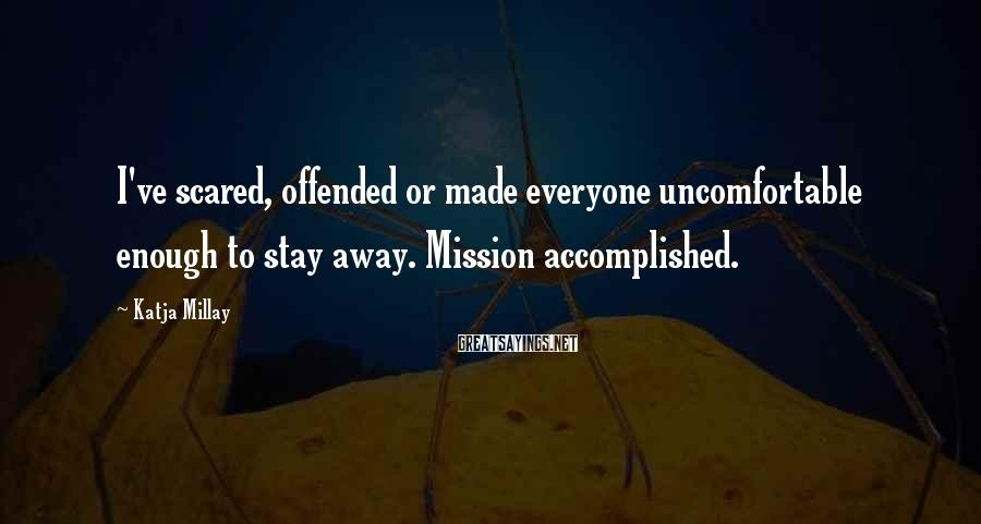 Katja Millay Sayings: I've scared, offended or made everyone uncomfortable enough to stay away. Mission accomplished.