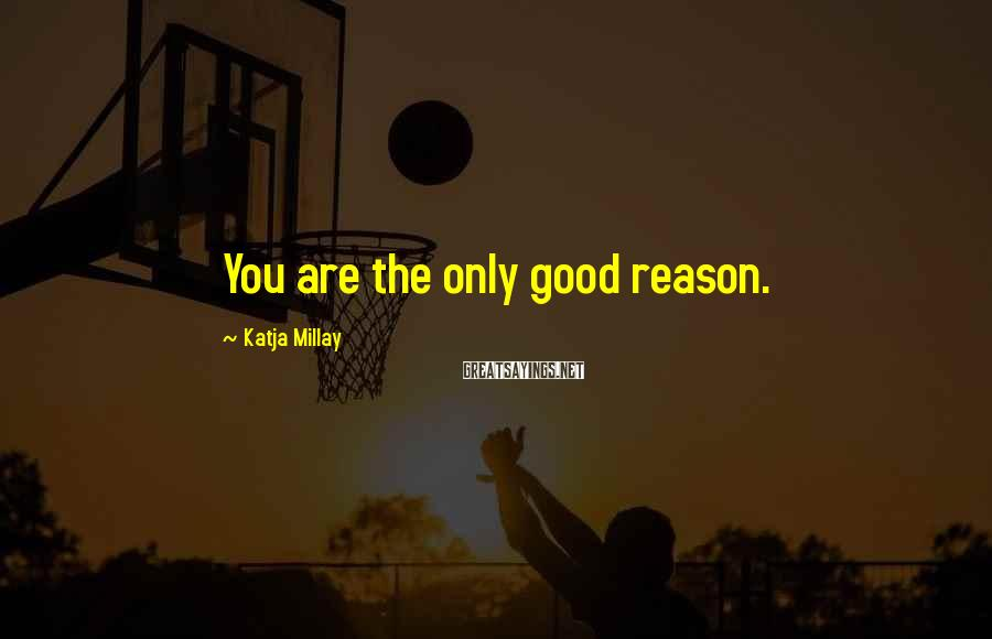 Katja Millay Sayings: You are the only good reason.