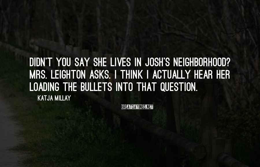 Katja Millay Sayings: Didn't you say she lives in Josh's neighborhood? Mrs. Leighton asks. I think I actually