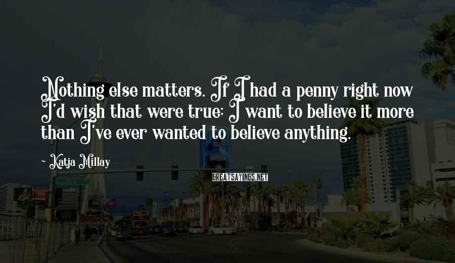 Katja Millay Sayings: Nothing else matters. If I had a penny right now I'd wish that were true;