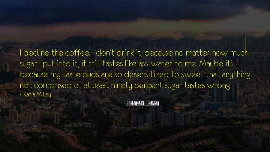 Katja Millay Sayings: I decline the coffee. I don't drink it, because no matter how much sugar I