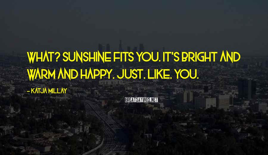 Katja Millay Sayings: What? Sunshine fits you. It's bright and warm and happy. Just. Like. You.