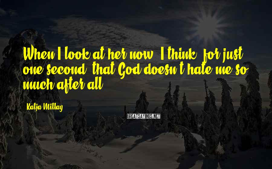 Katja Millay Sayings: When I look at her now, I think, for just one second, that God doesn't