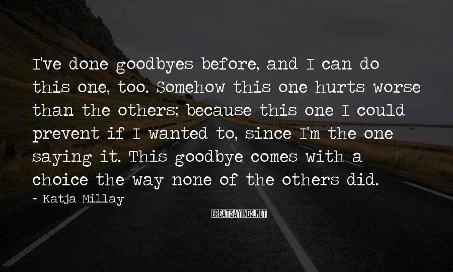 Katja Millay Sayings: I've done goodbyes before, and I can do this one, too. Somehow this one hurts