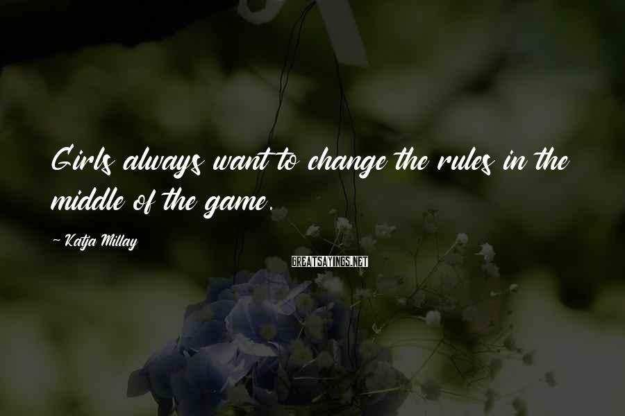 Katja Millay Sayings: Girls always want to change the rules in the middle of the game.