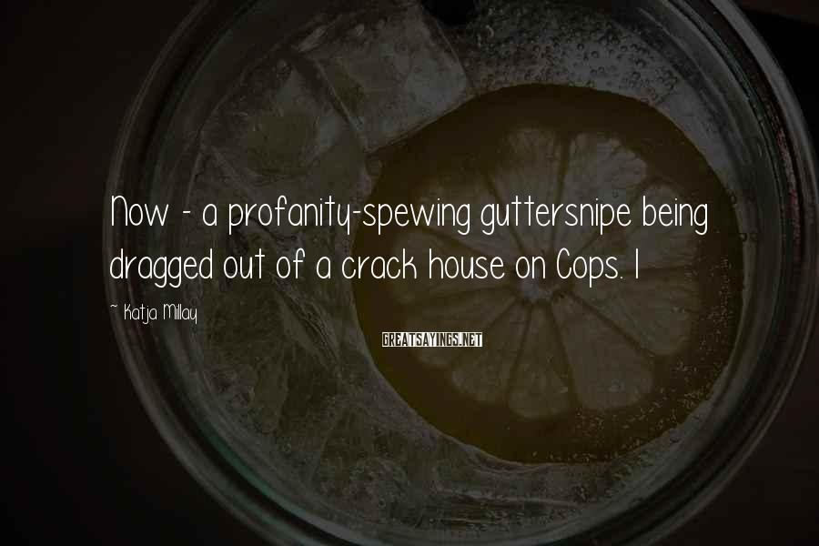 Katja Millay Sayings: Now - a profanity-spewing guttersnipe being dragged out of a crack house on Cops. I