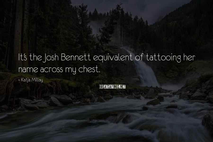 Katja Millay Sayings: It's the Josh Bennett equivalent of tattooing her name across my chest.