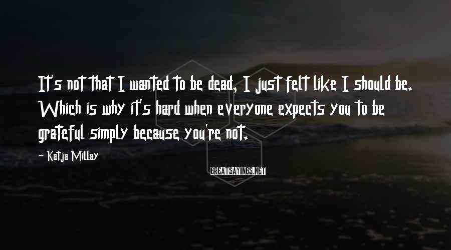 Katja Millay Sayings: It's not that I wanted to be dead, I just felt like I should be.