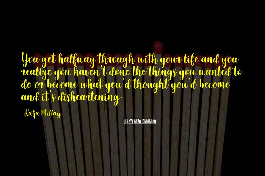 Katja Millay Sayings: You get halfway through with your life and you realize you haven't done the things