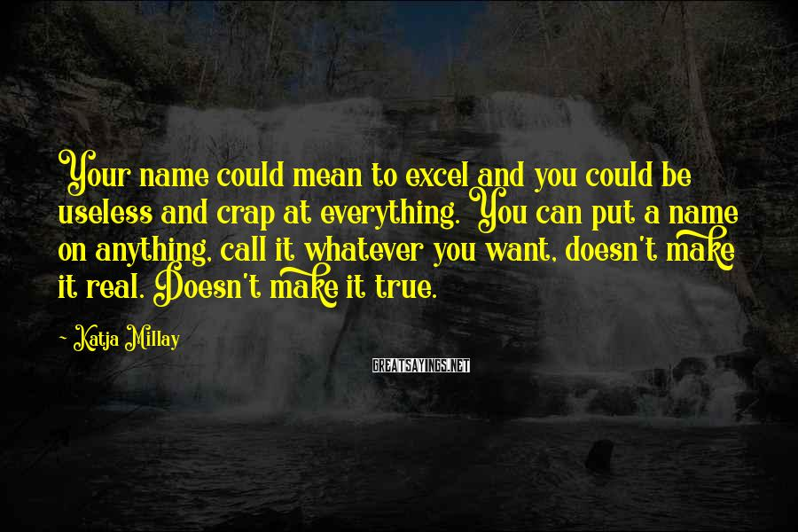 Katja Millay Sayings: Your name could mean to excel and you could be useless and crap at everything.