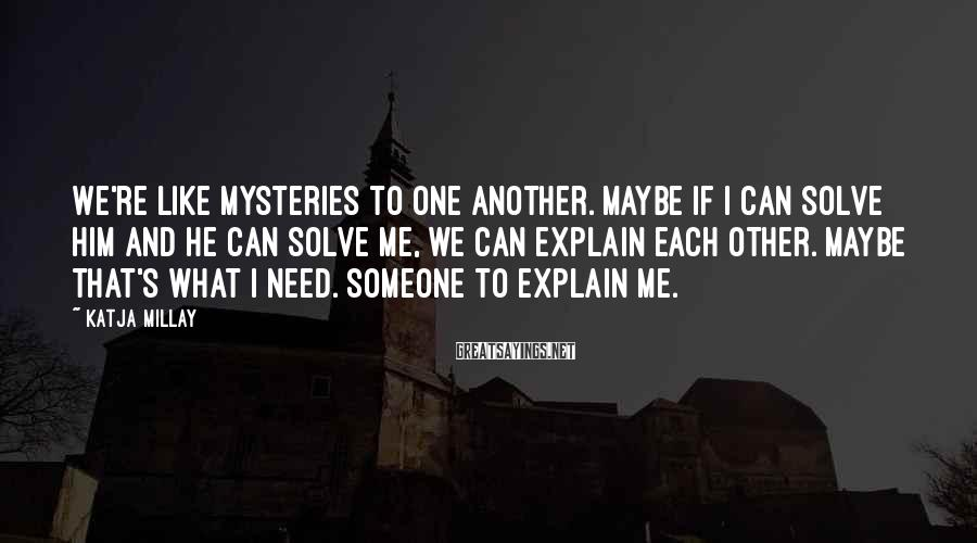 Katja Millay Sayings: We're like mysteries to one another. Maybe if I can solve him and he can